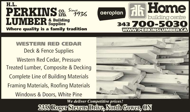 Perkins Home Building Centre - Home Hardware (613-489-3735) - Display Ad - PERKINS LUMBER CO. LTD. & Building Supplies Where quality is a family tradition WESTERN RED CEDAR Deck & Fence Supplies Treated Lumber, Composite & Decking Complete Line of Building Materials Framing Materials, Roofing Materials Windows & Doors, White Pine 343 700-5030 WWW.PERKINSLUMBER.CA We deliver Competitive prices! 2338 Roger Stevens Drive, North Gower, ON H.L. Western Red Cedar, Pressure