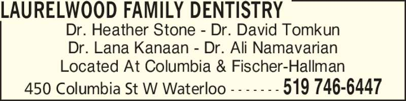 Laurelwood Family Dentistry (5197466447) - Display Ad - LAURELWOOD FAMILY DENTISTRY 450 Columbia St W Waterloo - - - - - - - 519 746-6447 Located At Columbia & Fischer-Hallman Dr. Heather Stone - Dr. David Tomkun Dr. Lana Kanaan - Dr. Ali Namavarian