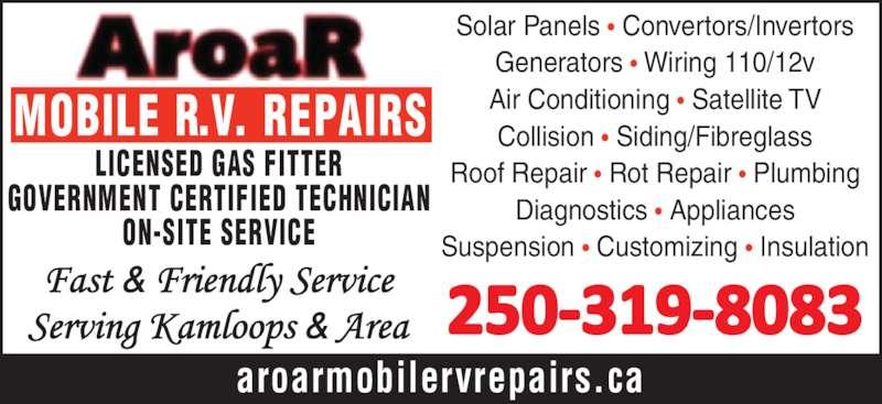 Aroar Mobile RV Repairs (250-319-8083) - Display Ad - MOBILE R.V. REPAIRS aroarmobilervrepairs.ca LICENSED GAS FITTER GOVERNMENT CERTIFIED TECHNICIAN ON-SITE SERVICE Solar Panels ? Convertors/Invertors Generators ? Wiring 110/12v Air Conditioning ? Satellite TV Collision ? Siding/Fibreglass Roof Repair ? Rot Repair ? Plumbing Diagnostics ? Appliances Suspension ? Customizing ? Insulation