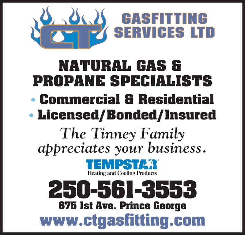C T Gas Fitting Services Ltd (250-564-6331) - Display Ad - NATURAL GAS & PROPANE SPECIALISTS ? Commercial & Residential ? Licensed/Bonded/Insured The Tinney Family appreciates your business. 250-561-3553 675 1st Ave. Prince George www.ctgasfitting.com