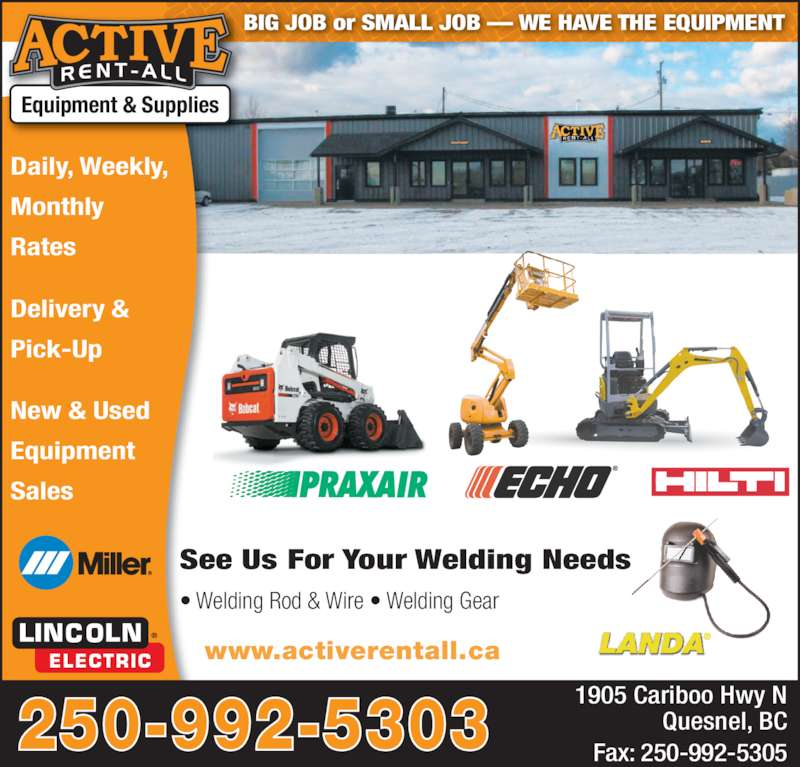 Active Rent-All Ltd (250-992-5303) - Display Ad - BIG JOB or SMALL JOB ? WE HAVE THE EQUIPMENT Daily, Weekly, Monthly  Rates Delivery & Pick-Up New & Used Equipment Sales Equipment & Supplies 250-992-5303 1905 Cariboo Hwy N Quesnel, BC Fax: 250-992-5305 See Us For Your Welding Needs ? Welding Rod & Wire ? Welding Gear www.activerentall.ca