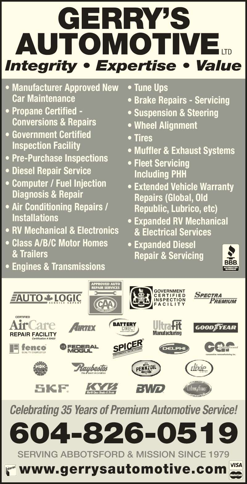 Gerry's Automotive Ltd (604-826-0519) - Display Ad - Celebrating 35 Years of Premium Automotive Service! SERVING ABBOTSFORD & MISSION SINCE 1979 www.gerrysautomotive.com 604-826-0519 Integrity ? Expertise ? Value ? Class A/B/C Motor Homes  & Trailers ? Engines & Transmissions ? Tune Ups ? Brake Repairs - Servicing ? Suspension & Steering ? Wheel Alignment ? Tires ? Muffler & Exhaust Systems ? Fleet Servicing  Including PHH ? Extended Vehicle Warranty  Repairs (Global, Old  Republic, Lubrico, etc) ? Expanded RV Mechanical  & Electrical Services ? Expanded Diesel Repair & Servicing GERRY?S Car Maintenance ? Propane Certified -  Conversions & Repairs ? Government Certified  ? Pre-Purchase Inspections ? Diesel Repair Service ? Computer / Fuel Injection  Diagnosis & Repair ? Air Conditioning Repairs /  Inspection Facility ? Manufacturer Approved New  Installations ? RV Mechanical & Electronics AUTOMOTIVE LTD