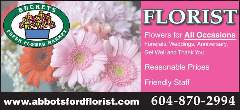 Buckets Fresh Flower Market (604-870-2994) - Display Ad - www.abbotsfordflorist.com Flowers for All Occasions Funerals, Weddings, Anniversary, Get Well and Thank You Reasonable Prices Friendly Staff FLORIST 604-870-2994