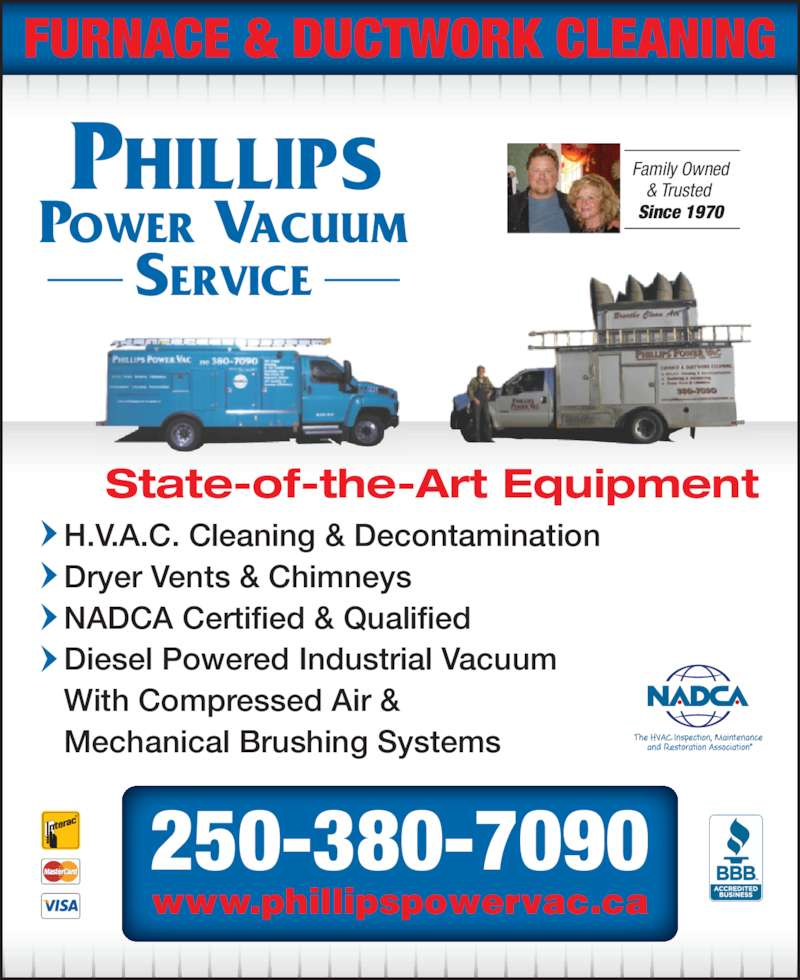 Phillips Power Vacuum Service (250-380-7090) - Display Ad - FURNACE & DUCTWORK CLEANING PHILLIPS  POWER VACUUM SERVICE Family Owned & Trusted  Since 1970 H.V.A.C. Cleaning & Decontamination Dryer Vents & Chimneys NADCA Certified & Qualified Diesel Powered Industrial Vacuum With Compressed Air & Mechanical Brushing Systems  State-of-the-Art Equipment www.phillipspowervac.ca 250-380-7090