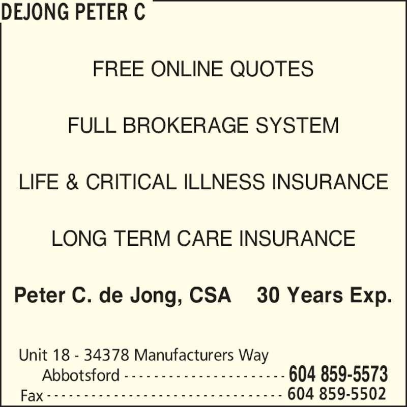 Peter C de Jong Insurance Agency (604-859-5573) - Display Ad - DEJONG PETER C Unit 18 - 34378 Manufacturers Way      Abbotsford 604 859-5573- - - - - - - - - - - - - - - - - - - - - - Fax 604 859-5502- - - - - - - - - - - - - - - - - - - - - - - - - - - - - - - - FREE ONLINE QUOTES FULL BROKERAGE SYSTEM LIFE & CRITICAL ILLNESS INSURANCE LONG TERM CARE INSURANCE Peter C. de Jong, CSA    30 Years Exp.