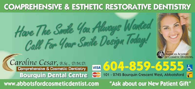 Dr. Caroline (604-859-6555) - Display Ad - Have The  Smile You  Always  Wanted Call  For Your Smile Design Today! 101 - 2745 Bourquin Crescent West, Abbotsford COMPREHENSIVE & ESTHETIC RESTORATIVE DENTISTRY www.abbotsfordcosmeticdentist.com       ?Ask about our New Patient Gift? Bourquin Dental Centre 604-859-6555