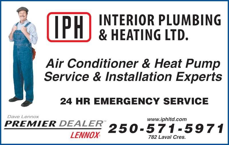 Interior Plumbing & Heating Ltd (250-372-3441) - Display Ad - 24 HR EMERGENCY SERVICE 250-571 -5971 Service & Installation Experts Air Conditioner & Heat Pump www.iphltd.com 782 Laval Cres. Dave Lennox TMPREMIER LENNOX?