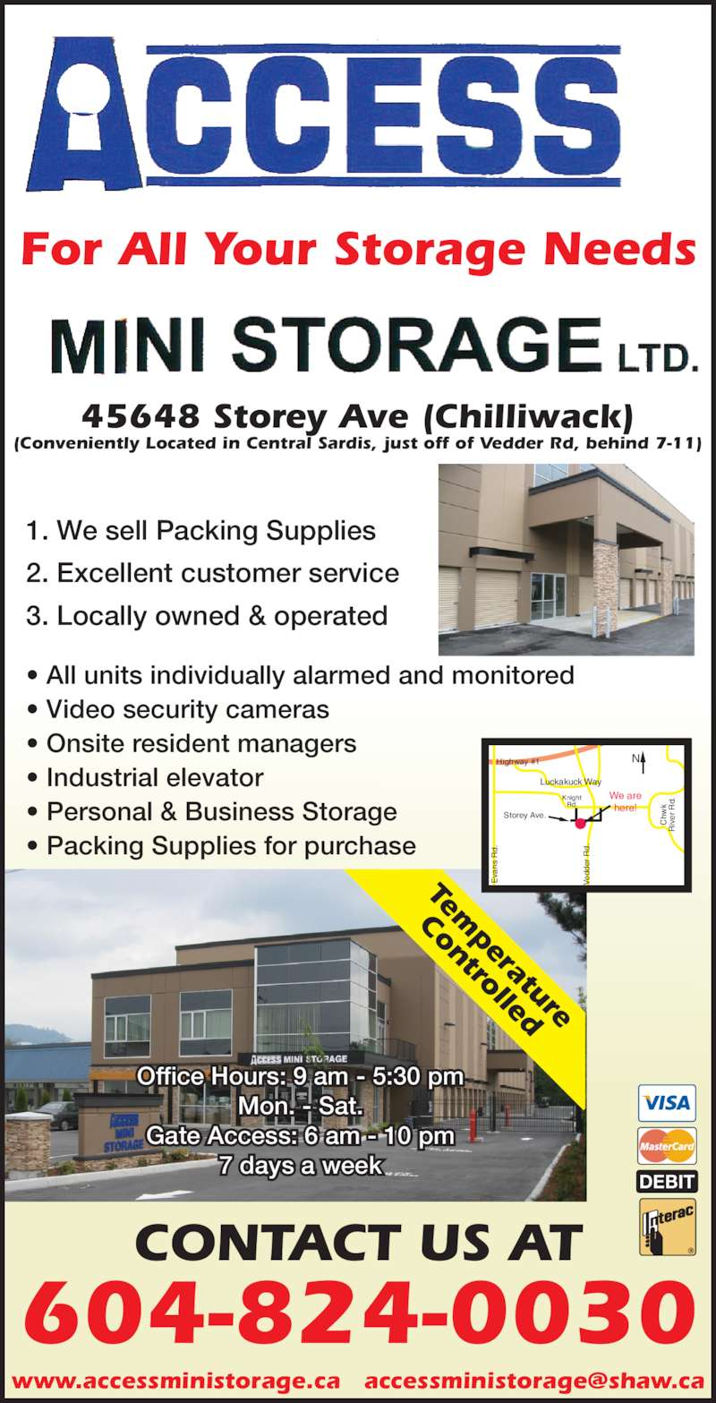 Access Mini-Storage Ltd (604-824-0030) - Display Ad - Tem perature Controlled DEBIT 604-824-0030 CONTACT US AT 1. We sell Packing Supplies 2. Excellent customer service 3. Locally owned & operated ? All units individually alarmed and monitored ? Video security cameras ? Onsite resident managers ? Industrial elevator ? Personal & Business Storage ? Packing Supplies for purchase 45648 Storey Ave (Chilliwack) (Conveniently Located in Central Sardis, just off of Vedder Rd, behind 7-11) Office Hours: 9 am - 5:30 pm Mon. - Sat. Gate Access: 6 am - 10 pm 7 days a week Knight Rd. We are here! Luckakuck Way Highway #1 Storey Ave. Ev s  d. Ve dd er  R d. Ch wk ive r  d. For All Your Storage Needs