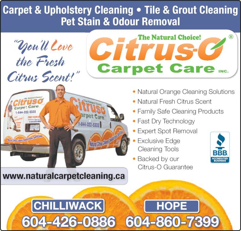 Valley Citrus-O Carpet Care Inc (604-792-3966) - Display Ad - HOPECHILLIWACK Carpet & Upholstery Cleaning ? Tile & Grout Cleaning Pet Stain & Odour Removal ?You?ll Love the Fresh  Citrus Scent!? ? Natural Orange Cleaning Solutions ? Natural Fresh Citrus Scent ? Family Safe Cleaning Products ? Fast Dry Technology ? Expert Spot Removal ? Exclusive Edge Cleaning Tools ? Backed by our Citrus-O Guarantee www.naturalcarpetcleaning.ca 604-860-7399604-426-0886