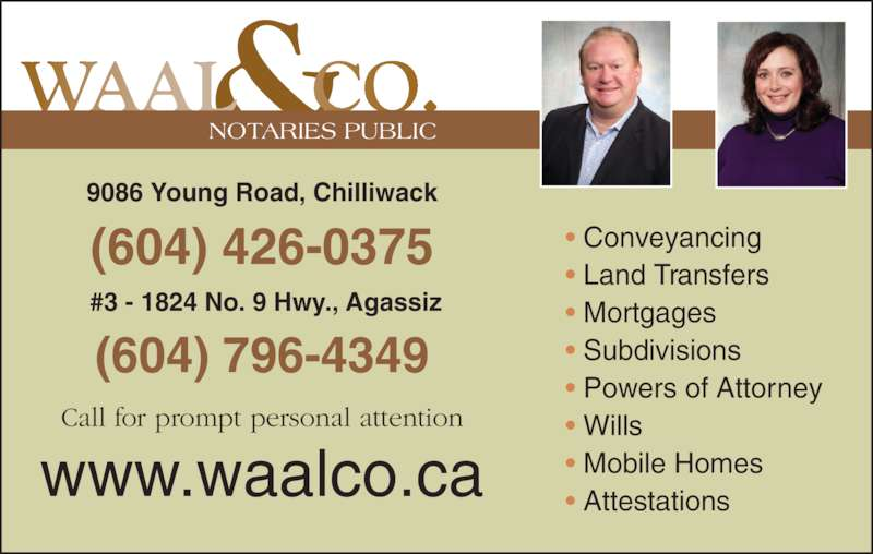 Waal & Co (604-795-0070) - Display Ad - ? Mortgages ? Subdivisions ? Powers of Attorney ? Wills ? Mobile Homes ? Attestations (604) 426-0375 9086 Young Road, Chilliwack NOTARIES PUBLIC (604) 796-4349 ? Conveyancing  #3 - 1824 No. 9 Hwy., Agassiz ? Land Transfers Call for prompt personal attention www.waalco.ca
