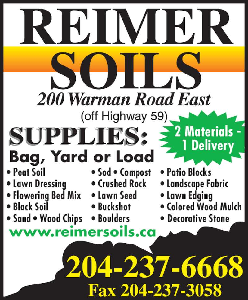 Reimer Soils (204-237-6668) - Display Ad - Fax 204-237-3058 2 Materials - 1 Delivery Bag, Yard or Load www.reimersoils.ca ? Patio Blocks ? Landscape Fabric ? Lawn Edging ? Colored Wood Mulch ? Decorative Stone ? Peat Soil ? Lawn Dressing ? Flowering Bed Mix ? Black Soil ? Sand ? Wood Chips ? Sod ? Compost ? Crushed Rock ? Lawn Seed ? Buckshot ? Boulders 204-237-6668