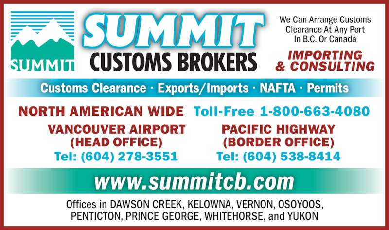 Summit Customs Brokers (6042783551) - Display Ad - NORTH AMERICAN WIDE  Toll-Free 1-800-663-4080 www.summitcb.com Offices in DAWSON CREEK, KELOWNA, VERNON, OSOYOOS, PENTICTON, PRINCE GEORGE, WHITEHORSE, and YUKON Customs Clearance ? Exports/Imports ? NAFTA ? Permits PACIFIC HIGHWAY (BORDER OFFICE) Tel: (604) 538-8414 VANCOUVER AIRPORT (HEAD OFFICE) Tel: (604) 278-3551 We Can Arrange Customs Clearance At Any Port In B.C. Or Canada IMPORTING & CONSULTING