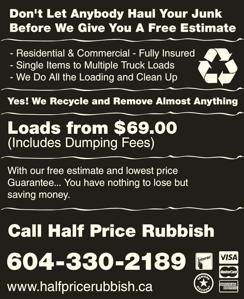 Half Price Rubbish Inc (604-777-5707) - Display Ad - 604-330-2189 www.halfpricerubbish.ca Don't Let Anybody Haul Your Junk Before We Give You A Free Estimate - Residential & Commercial - Fully Insured - Single Items to Multiple Truck Loads - We Do All the Loading and Clean Up Yes! We Recycle and Remove Almost Anything Loads from $69.00 (Includes Dumping Fees) With our free estimate and lowest price Guarantee... You have nothing to lose but saving money. Call Half Price Rubbish