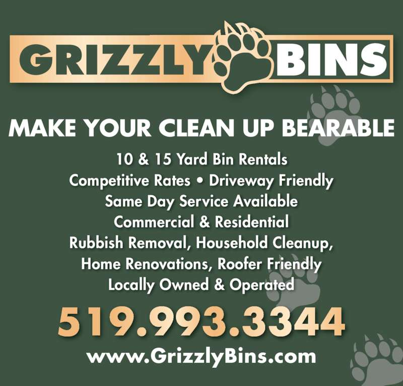 Grizzly Bins (519-993-3344) - Display Ad - www.GrizzlyBins.com MAKE YOUR CLEAN UP BEARABLE 10 & 15 Yard Bin Rentals Competitive Rates ? Driveway Friendly Same Day Service Available Commercial & Residential Rubbish Removal, Household Cleanup, Home Renovations, Roofer Friendly Locally Owned & Operated