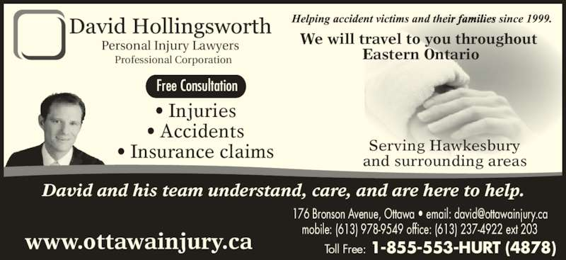 David Hollingsworth Injury Lawyers (6139789549) - Display Ad - and surrounding areas Toll Free: 1-855-553-HURT (4878) Free Consultation Professional Corporation ? Injuries ? Accidents ? Insurance claims We will travel to you throughout  Eastern Ontario 176 Bronson Avenue, Ottawa mobile: (613) 978-9549 www.ottawainjury.ca David and his team understand, care, and are here to help. Personal Injury Lawyers Serving Hawkesbury