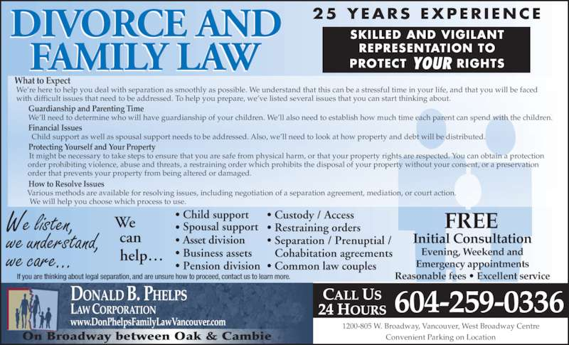 Donald B Phelps Law Corp (604-736-3722) - Display Ad - DONALD B. PHELPS LAW CORPORATION www.DonPhelpsFamilyLawVancouver.com         How to Resolve Issues         Various methods are available for resolving issues, including negotiation of a separation agreement, mediation, or court action.          We will help you choose which process to use.  1200-805 W. Broadway, Vancouver, West Broadway Centre Convenient Parking on Location If you are thinking about legal separation, and are unsure how to proceed, contact us to learn more. On Broadway between Oak & Cambie What to Expect  We?re here to help you deal with separation as smoothly as possible. We understand that this can be a stressful time in your life, and that you will be faced  with difficult issues that need to be addressed. To help you prepare, we?ve listed several issues that you can start thinking about.         Guardianship and Parenting Time          We?ll need to determine who will have guardianship of your children. We?ll also need to establish how much time each parent can spend with the children.         Financial Issues          Child support as well as spousal support needs to be addressed. Also, we?ll need to look at how property and debt will be distributed.         Protecting Yourself and Your Property          It might be necessary to take steps to ensure that you are safe from physical harm, or that your property rights are respected. You can obtain a protection        order prohibiting violence, abuse and threats, a restraining order which prohibits the disposal of your property without your consent, or a preservation        order that prevents your property from being altered or damaged. 604-259-0336 We listen, we understand, we care... FREE  Initial Consultation Evening, Weekend and Emergency appointments Reasonable fees ? Excellent service