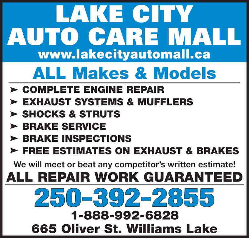 Lake City Auto Care Mall (2503922855) - Display Ad - LAKE CITY AUTO CARE MALL www.lakecityautomall.ca 250-392-2855 1-888-992-6828 665 Oliver St. Williams Lake ALL Makes & Models ALL REPAIR WORK GUARANTEED We will meet or beat any competitor?s written estimate! COMPLETE ENGINE REPAIR EXHAUST SYSTEMS & MUFFLERS  SHOCKS & STRUTS BRAKE SERVICE BRAKE INSPECTIONS FREE ESTIMATES ON EXHAUST & BRAKES