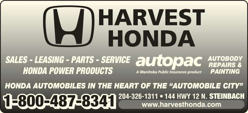 Harvest Honda (204-326-1311) - Display Ad - SALES - LEASING - PARTS - SERVICE HONDA POWER PRODUCTS HONDA AUTOMOBILES IN THE HEART OF THE ?AUTOMOBILE CITY? HARVEST HONDA 204-326-1311 ? 144 HWY 12 N. STEINBACH1-800-487-8341 www.harvesthonda.com AUTOBODY REPAIRS & PAINTING