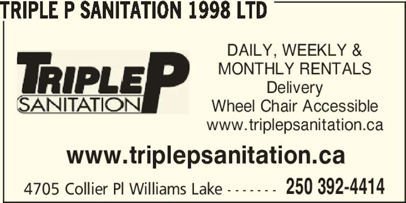 Triple P Sanitation 1998 Ltd (250-392-4414) - Display Ad - 4705 Collier Pl Williams Lake - - - - - - - 250 392-4414 TRIPLE P SANITATION 1998 LTD DAILY, WEEKLY & MONTHLY RENTALS Delivery Wheel Chair Accessible www.triplepsanitation.ca www.triplepsanitation.ca
