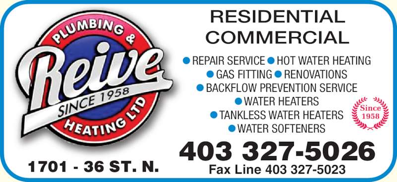 Reive Plumbing & Heating Ltd (403-327-5026) - Display Ad - RESIDENTIAL COMMERCIAL Fax Line 403 327-5023 ? REPAIR SERVICE ? HOT WATER HEATING ? GAS FITTING ? RENOVATIONS ? BACKFLOW PREVENTION SERVICE ? WATER HEATERS ? TANKLESS WATER HEATERS ? WATER SOFTENERS 403 327-5026