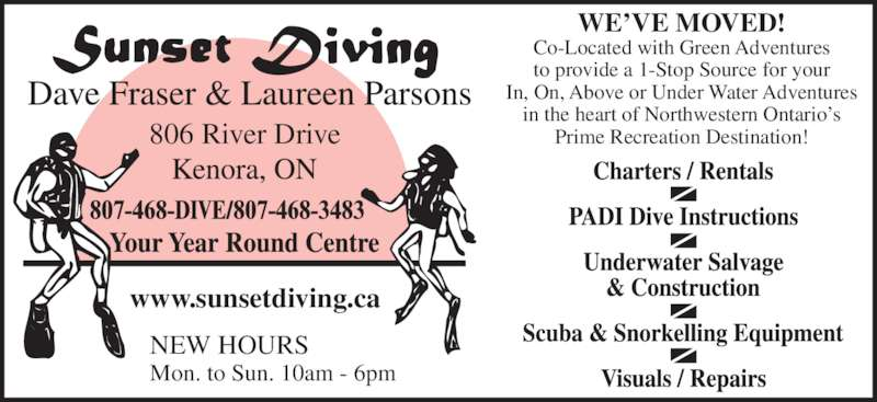 Sunset Diving (8074683483) - Display Ad - www.sunsetdiving.ca NEW HOURS Mon. to Sun. 10am - 6pm WE?VE MOVED! Co-Located with Green Adventures to provide a 1-Stop Source for your In, On, Above or Under Water Adventures in the heart of Northwestern Ontario?s Prime Recreation Destination!806 River Drive