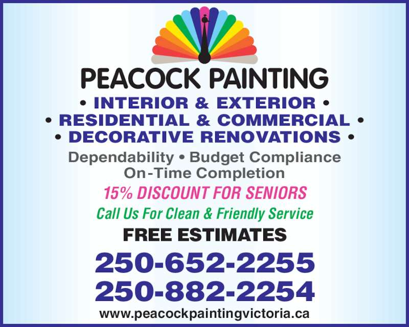 Peacock Painting (250-882-2254) - Display Ad - On-Time Completion 15% DISCOUNT FOR SENIORS FREE ESTIMATES ? INTERIOR & EXTERIOR ? ? RESIDENTIAL & COMMERCIAL ? ? DECORATIVE RENOVATIONS ? 250-652-2255 250-882-2254 Dependability ? Budget Compliance Call Us For Clean & Friendly Service www.peacockpaintingvictoria.ca PEACOCK PAINTING