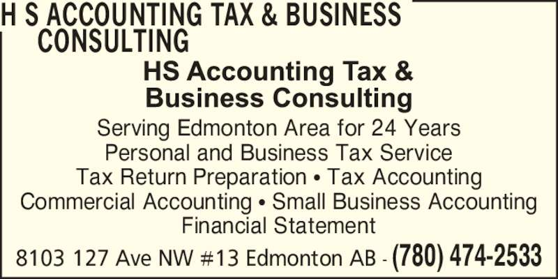 HS Accountant (780-474-2533) - Display Ad - 8103 127 Ave NW #13 Edmonton AB - (780) 474-2533 H S ACCOUNTING TAX & BUSINESS      CONSULTING Serving Edmonton Area for 24 Years Personal and Business Tax Service Tax Return Preparation ? Tax Accounting Commercial Accounting ? Small Business Accounting Financial Statement