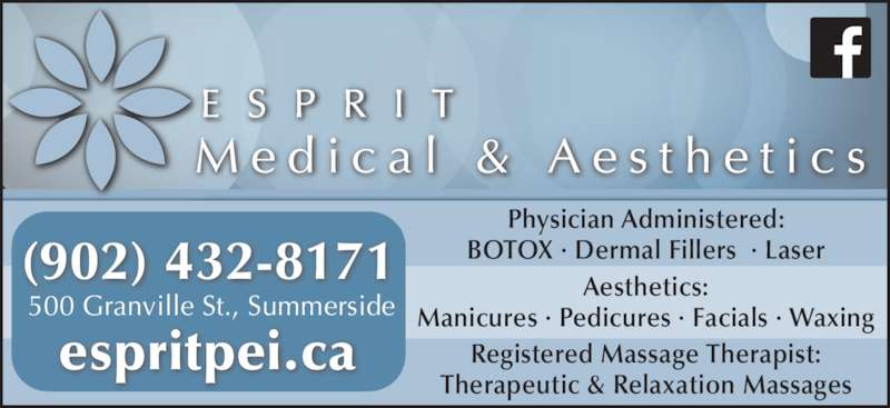 Esprit Medical Aesthetics (9024328171) - Display Ad - Registered Massage Therapist: Manicures ? Pedicures ? Facials ? Waxing Therapeutic & Relaxation Massages (902) 432-8171 E S P R I T Physician Administered: 500 Granville St., Summerside BOTOX ? Dermal Fillers  ? Laser Aesthetics: espritpei.ca M e d i c a l  &  A e s t h e t i c s