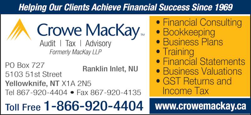 Crowe MacKay LLP (867-920-4404) - Display Ad - ? Financial Consulting ? Bookkeeping ? Business Plans ? Training ? Financial Statements ? Business Valuations ? GST Returns and    Income Tax Helping Our Clients Achieve Financial Success Since 1969 www.crowemackay.caToll Free 1-866-920-4404  PO Box 727 5103 51st Street Yellowknife, NT X1A 2N5 Tel 867-920-4404 ? Fax 867-920-4135 Ranklin Inlet, NU