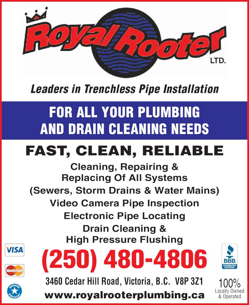 Royal Rooter Plumbing & Drain Cleaning Ltd (250-480-4806) - Display Ad - Locally Owned & Operated Cleaning, Repairing & Replacing Of All Systems (Sewers, Storm Drains & Water Mains) Video Camera Pipe Inspection Electronic Pipe Locating Drain Cleaning & High Pressure Flushing www.royalrooterplumbing.ca Leaders in Trenchless Pipe Installation FOR ALL YOUR PLUMBING AND DRAIN CLEANING NEEDS FAST, CLEAN, RELIABLE (250) 480-4806 3460 Cedar Hill Road, Victoria, B.C.  V8P 3Z1 100%