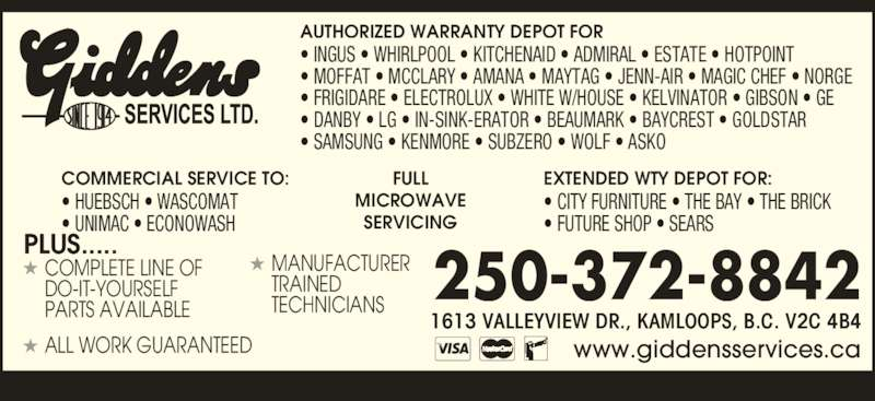 Giddens Services Ltd (250-372-8842) - Display Ad - TECHNICIANS TRAINED 1613 VALLEYVIEW DR., KAMLOOPS, B.C. V2C 4B4 AUTHORIZED WARRANTY DEPOT FOR www.giddensservices.ca ? INGUS ? WHIRLPOOL ? KITCHENAID ? ADMIRAL ? ESTATE ? HOTPOINT ? MOFFAT ? MCCLARY ? AMANA ? MAYTAG ? JENN-AIR ? MAGIC CHEF ? NORGE ? FRIGIDARE ? ELECTROLUX ? WHITE W/HOUSE ? KELVINATOR ? GIBSON ? GE ? DANBY ? LG ? IN-SINK-ERATOR ? BEAUMARK ? BAYCREST ? GOLDSTAR ? SAMSUNG ? KENMORE ? SUBZERO ? WOLF ? ASKO COMMERCIAL SERVICE TO: ? HUEBSCH ? WASCOMAT ? UNIMAC ? ECONOWASH FULL MICROWAVE SERVICING EXTENDED WTY DEPOT FOR: ? CITY FURNITURE ? THE BAY ? THE BRICK ? FUTURE SHOP ? SEARS 250-372-8842 PLUS..... COMPLETE LINE OF DO-IT-YOURSELF PARTS AVAILABLE ALL WORK GUARANTEED MANUFACTURER
