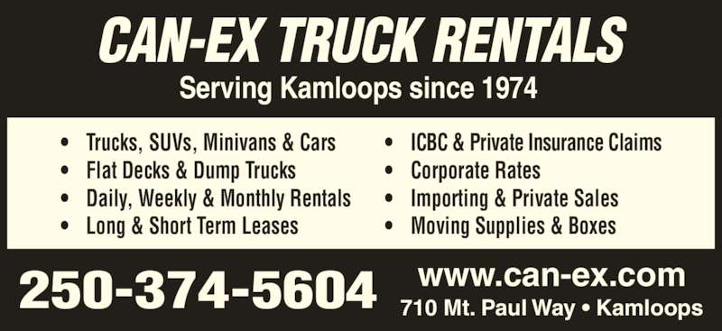 Can-Ex Truck Rentals (250-374-5604) - Display Ad - ? Trucks, SUVs, Minivans & Cars ? Flat Decks & Dump Trucks ? Daily, Weekly & Monthly Rentals ? Long & Short Term Leases ? ICBC & Private Insurance Claims ? Corporate Rates ? Importing & Private Sales 250-374-5604 www.can-ex.com710 Mt. Paul Way ? Kamloops CAN-EX TRUCK RENTALS Serving Kamloops since 1974 ? Moving Supplies & Boxes