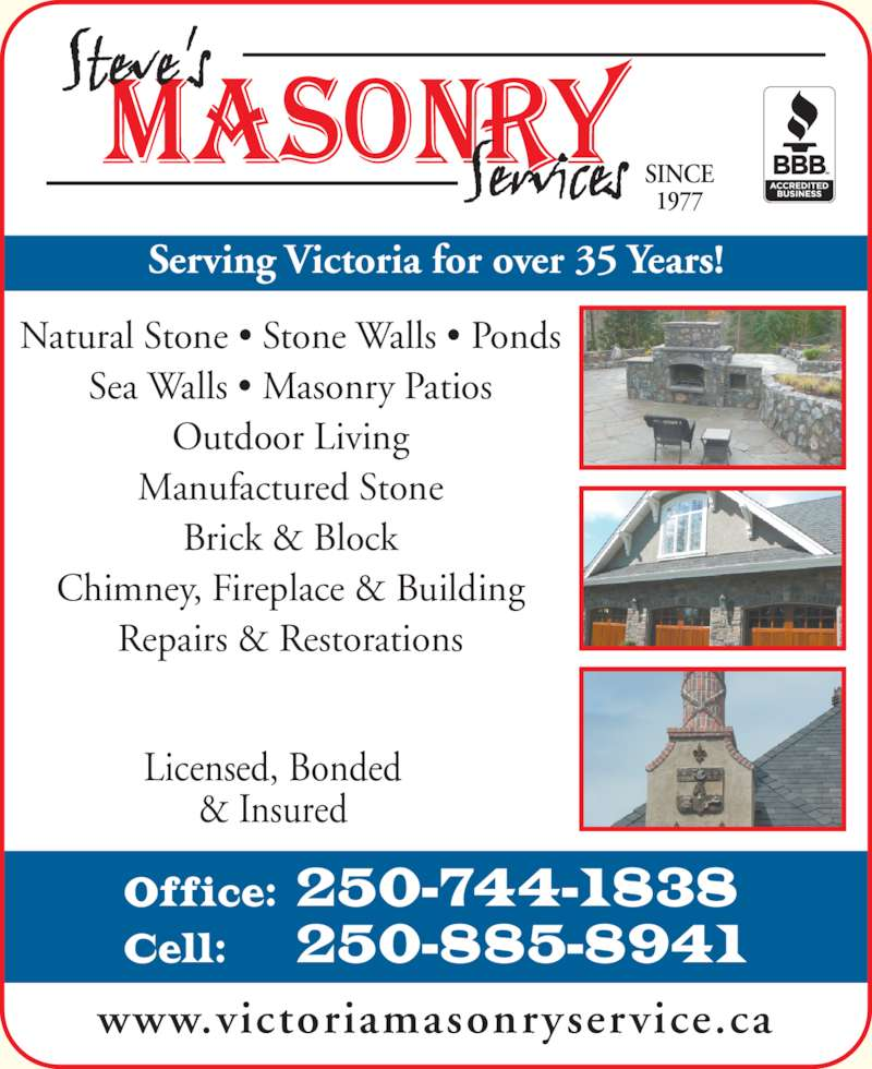 Steve's Masonry Service (250-744-1838) - Display Ad - Natural Stone ? Stone Walls ? Ponds Sea Walls ? Masonry Patios Outdoor Living Manufactured Stone Brick & Block Chimney, Fireplace & Building Repairs & Restorations Serving Victoria for over 35 Years! Cell:   250-885-8941 Licensed, Bonded & Insured www.victoriamasonryservice.ca SINCE 1977 Office:  250-744-1838