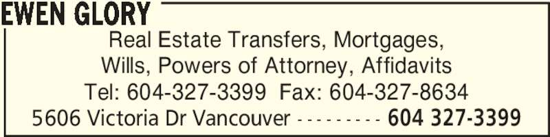 Ewen Glory (604-327-3399) - Display Ad - Real Estate Transfers, Mortgages, Wills, Powers of Attorney, Affidavits Tel: 604-327-3399  Fax: 604-327-8634 EWEN GLORY 5606 Victoria Dr Vancouver - - - - - - - - - 604 327-3399