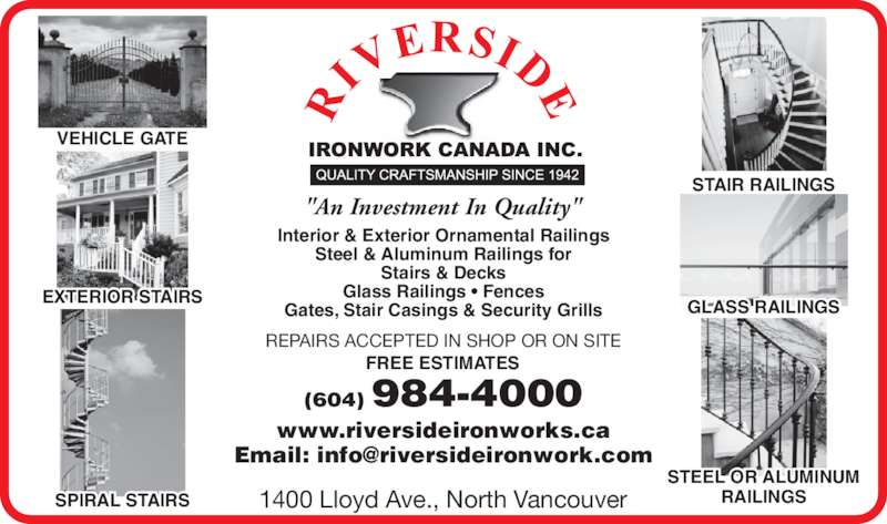 "Riverside Ironwork Canada Inc (604-984-4000) - Display Ad - STAIR RAILINGS REPAIRS ACCEPTED IN SHOP OR ON SITE Gates, Stair Casings & Security Grills ""An Investment In Quality"" VEHICLE GATE SPIRAL STAIRS EXTERIOR STAIRS STEEL OR ALUMINUM RAILINGS GLASS RAILINGS 1400 Lloyd Ave., North Vancouver FREE ESTIMATES (604) 984-4000 www.riversideironworks.ca Interior & Exterior Ornamental Railings Steel & Aluminum Railings for Stairs & Decks Glass Railings ? Fences"