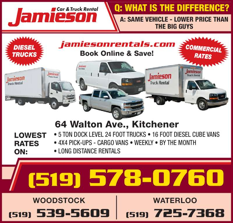 Jamieson Car and Truck Rental (519-578-0760) - Display Ad - ? LONG DISTANCE RENTALS WATERLOO (519) 725-7368 WOODSTOCK (519) 539-5609 DIESEL TRUCKS COMMERCIAL RATES A: SAME VEHICLE - LOWER PRICE THAN THE BIG GUYS jamiesonrentals.com Book Online & Save! Q: WHAT IS THE DIFFERENCE? (519) 578-0760 64 Walton Ave., Kitchener LOWEST RATES ON: ? 5 TON DOCK LEVEL 24 FOOT TRUCKS ? 16 FOOT DIESEL CUBE VANS ? 4X4 PICK-UPS - CARGO VANS ? WEEKLY ? BY THE MONTH