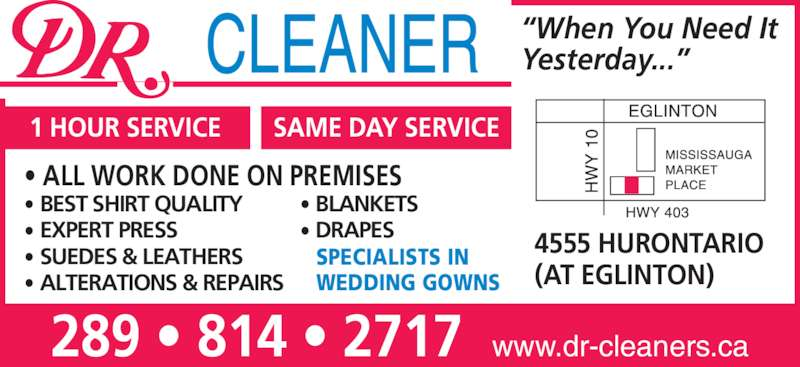 Dr Cleaner (905-890-3725) - Display Ad - ? DRAPES ? BLANKETS ?When You Need It Yesterday...? 289 ? 814 ? 2717  www.dr-cleaners.ca 4555 HURONTARIO (AT EGLINTON) 1 HOUR SERVICE SAME DAY SERVICE SPECIALISTS IN WEDDING GOWNS ? ALL WORK DONE ON PREMISES ? BEST SHIRT QUALITY ? EXPERT PRESS ? SUEDES & LEATHERS ? ALTERATIONS & REPAIRS