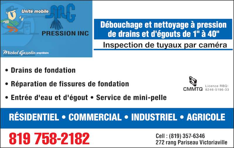 """M G Pression Inc (819-758-2182) - Annonce illustrée======= - ? Drains de fondation ? R?paration de fissures de fondation  ? Entr?e d'eau et d'?gout ? Service de mini-pelle Licence RBQ: 8246-5196-33CMMTQ Unit? mobile Inspection de tuyaux par cam?ra D?bouchage et nettoyage ? pression de drains et d'?gouts de 1"""" ? 40"""" R?SIDENTIEL ? COMMERCIAL ? INDUSTRIEL ? AGRICOLE 819 758-2182 Cell : (819) 357-6346272 rang Pariseau Victoriaville"""