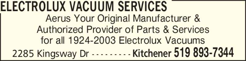 Aerus (519-893-7344) - Display Ad - Aerus Your Original Manufacturer & Authorized Provider of Parts & Services for all 1924-2003 Electrolux Vacuums ELECTROLUX VACUUM SERVICES 2285 Kingsway Dr - - - - - - - - - Kitchener 519 893-7344