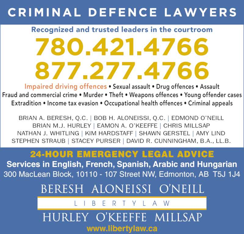 Beresh Aloneissi O'Neill Hurley O'Keeffe Millsap (7804214766) - Display Ad - BRIAN A. BERESH, Q.C. | BOB H. ALONEISSI, Q.C. | EDMOND O?NEILL BRIAN M.J. HURLEY | EAMON A. O?KEEFFE | CHRIS MILLSAP NATHAN J. WHITLING | KIM HARDSTAFF | SHAWN GERSTEL | AMY LIND STEPHEN STRAUB | STACEY PURSER | DAVID R. CUNNINGHAM, B.A., LL.B. www.libertylaw.ca 24-HOUR EMERGENCY LEGAL ADVICE Services in English, French, Spanish, Arabic and Hungarian 300 MacLean Block, 10110 - 107 Street NW, Edmonton, AB  T5J 1J4 Fraud and commercial crime ? Murder ? Theft ? Weapons offences ? Young offender cases Extradition ? Income tax evasion ? Occupational health offences ? Criminal appeals Recognized and trusted leaders in the courtroom Impaired driving offences ? Sexual assault ? Drug offences ? Assault