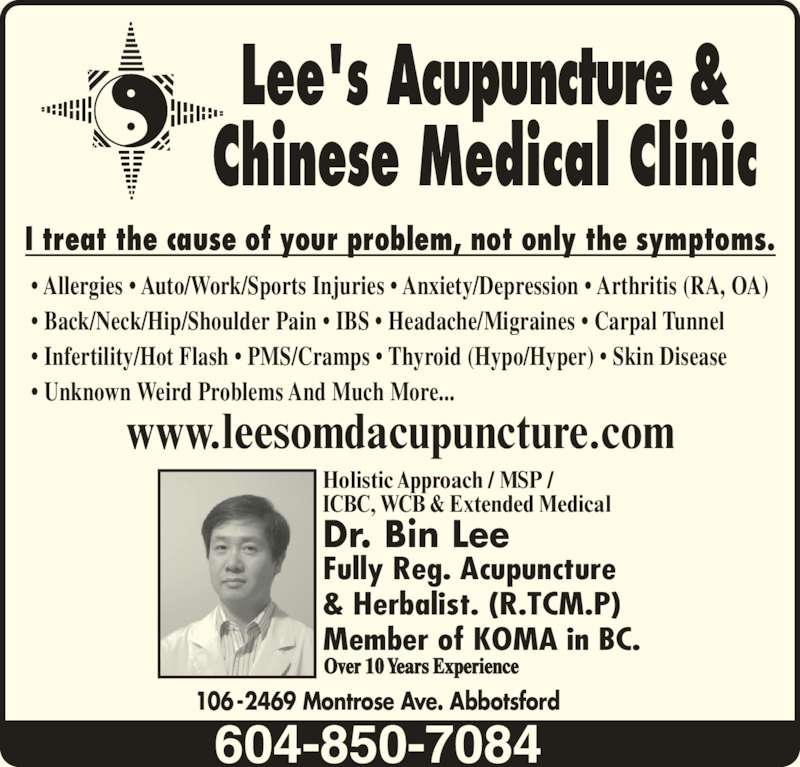Lees Acupuncture Herbal Clinic (604-850-7084) - Display Ad - ? Back/Neck/Hip/Shoulder Pain ? IBS ? Headache/Migraines ? Carpal Tunnel ? Infertility/Hot Flash ? PMS/Cramps ? Thyroid (Hypo/Hyper) ? Skin Disease ? Unknown Weird Problems And Much More... Lee's Acupuncture & Chinese Medical Clinic I treat the cause of your problem, not only the symptoms. www.leesomdacupuncture.com Dr. Bin Lee  Fully Reg. Acupuncture & Herbalist. (R.TCM.P) Member of KOMA in BC. Holistic Approach / MSP / ICBC, WCB & Extended Medical Over 10 Years Experience ? Allergies ? Auto/Work/Sports Injuries ? Anxiety/Depression ? Arthritis (RA, OA) 106-2469 Montrose Ave. Abbotsford