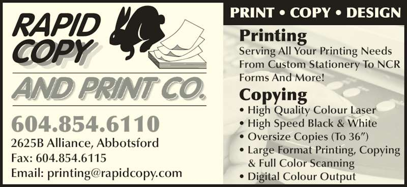 Rapid Copy (604-854-6110) - Display Ad - ? Digital Colour Output 604.854.6110 2625B Alliance, Abbotsford Fax: 604.854.6115 PRINT ? COPY ? DESIGN Printing Serving All Your Printing Needs From Custom Stationery To NCR Forms And More! Copying ? High Quality Colour Laser ? High Speed Black & White ? Oversize Copies (To 36?) ? Large Format Printing, Copying    & Full Color Scanning