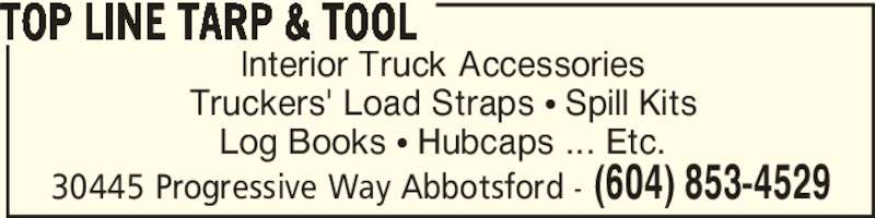 Top Line Tarp & Tool (604-853-4529) - Display Ad - Interior Truck Accessories Truckers' Load Straps ? Spill Kits Log Books ? Hubcaps ... Etc. TOP LINE TARP & TOOL 30445 Progressive Way Abbotsford - (604) 853-4529