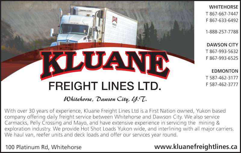 Kluane Freight Lines Ltd (867-667-7447) - Display Ad - EDMONTON T 587-462-3177 F 587-462-3777 100 Platinum Rd, Whitehorse www.kluanefreightlines.ca FREIGHT LINES LTD. With over 30 years of experience, Kluane Freight Lines Ltd is a First Nation owned, Yukon based company offering daily freight service between Whitehorse and Dawson City. We also service Carmacks, Pelly Crossing and Mayo, and have extensive experience in servicing the  mining & exploration industry. We provide Hot Shot Loads Yukon wide, and interlining with all major carriers. We haul van, reefer units and deck loads and offer our services year round. T 867-993-5632 F 867-993-6525 WHITEHORSE T 867-667-7447 F 867-633-6492 1-888-257-7788 DAWSON CITY