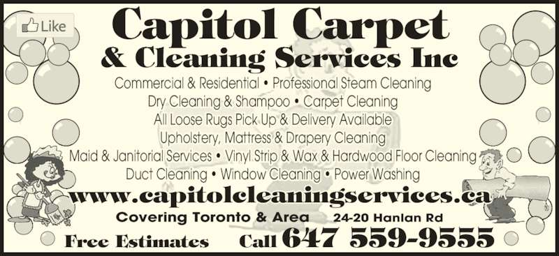 Capitol Carpet & Cleaning Services Inc (416-744-3400) - Display Ad - Dry Cleaning & Shampoo ? Carpet Cleaning All Loose Rugs Pick Up & Delivery Available Upholstery, Mattress & Drapery Cleaning Duct Cleaning ? Window Cleaning ? Power Washing Maid & Janitorial Services ? Vinyl Strip & Wax & Hardwood Floor Cleaning www.capitolcleaningservices.ca Capitol Carpet & Cleaning Services Inc Covering Toronto & Area     24-20 Hanlan Rd Free Estimates     Call 647 559-9555 Commercial & Residential ? Professional Steam Cleaning