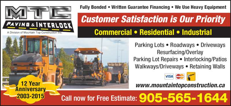 MTC Paving (905-565-1644) - Display Ad - Fully Bonded ? Written Guarantee Financing ? We Use Heavy Equipment Customer Satisfaction is Our Priority Commercial ? Residential ? Industrial Call now for Free Estimate: 905-565-1644 Parking Lots ? Roadways ? Driveways Resurfacing/Overlay Parking Lot Repairs ? Interlocking/Patios Walkways/Driveways ? Retaining Walls www.mountaintopconstruction.ca12 Year Anniversary 2003-2015
