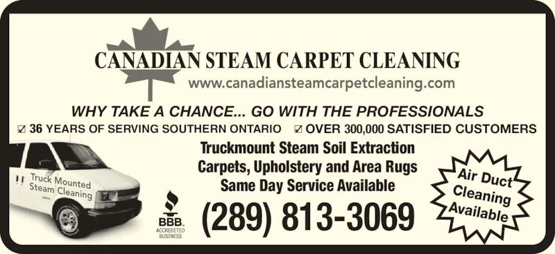 Canadian Steam Carpet Cleaning (416-638-9100) - Display Ad - 36 YEARS OF SERVING SOUTHERN ONTARIO OVER 300,000 SATISFIED CUSTOMERS WHY TAKE A CHANCE... GO WITH THE PROFESSIONALS (289) 813-3069 Truckmount Steam Soil Extraction Carpets, Upholstery and Area Rugs Same Day Service Available Air DuctCleaningAvailable