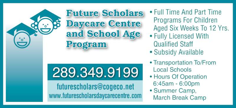 Future Scholars Daycare Centre (905-702-9797) - Display Ad - ? Full Time And Part Time   Programs For Children   Aged Six Weeks To 12 Yrs. ? Fully Licensed With   Qualified Staff ? Subsidy Available   Local Schools ? Transportation To/From ? Hours Of Operation   6:45am - 6:00pm ? Summer Camp,   March Break Camp Future Scholars Daycare Centre and School Age Program 289.349.9199 www.futurescholarsdaycarecentre.com