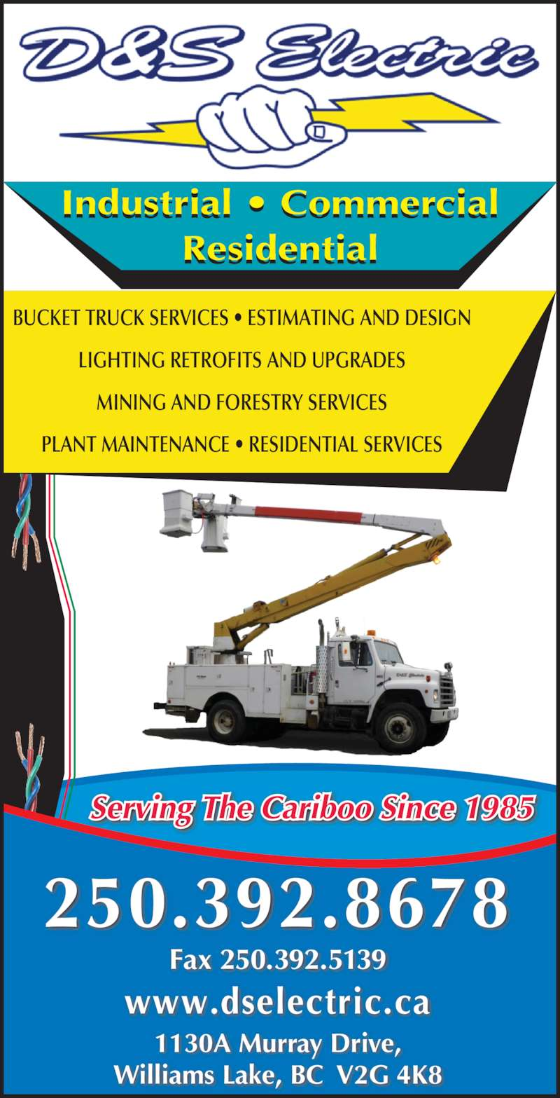 D & S Electric (250-392-1015) - Display Ad - Serving The Cariboo Since 1985 Fax 250.392.5139 1130A Murray Drive, Williams Lake, BC  V2G 4K8 BUCKET TRUCK SERVICES ? ESTIMATING AND DESIGN LIGHTING RETROFITS AND UPGRADES MINING AND FORESTRY SERVICES PLANT MAINTENANCE ? RESIDENTIAL SERVICES 250.392.8678 www.dselectric.ca Industrial ? Commercial Residential