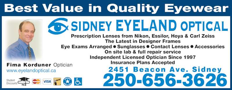Sidney Eyeland Optical (250-656-3626) - Display Ad - 2451 Beacon Ave. Sidney 250-656-3626 Best Value in Quality Eyewear Prescription Lenses from Nikon, Essilor, Hoya & Carl Zeiss The Latest in Designer Frames Eye Exams Arranged ? Sunglasses ? Contact Lenses ? Accessories On site lab & full repair service Independent Licensed Optician Since 1997 Insurance Plans AcceptedFima Korduner Optician www.eyelandoptical.ca SIDNEY EYELAND OPTICAL Student  Discounts